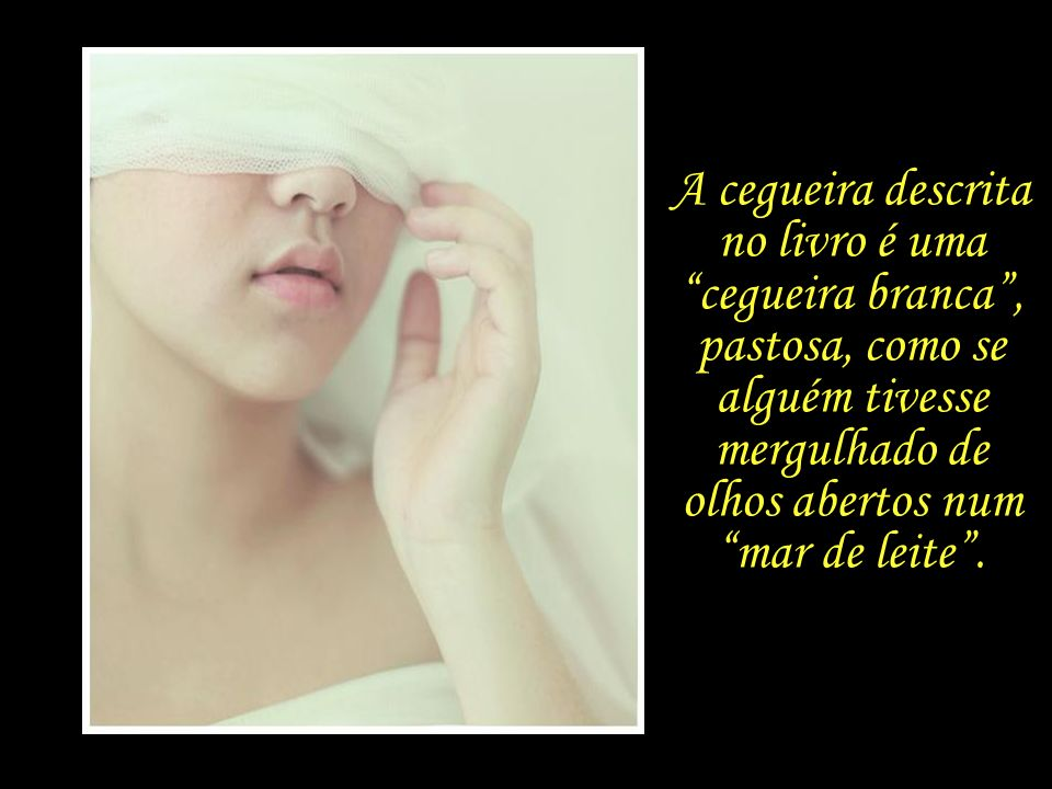 A cegueira descrita no livro é uma cegueira branca , pastosa, como se alguém tivesse mergulhado de olhos abertos num mar de leite .