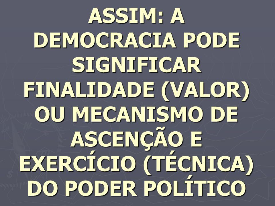 ASSIM: A DEMOCRACIA PODE SIGNIFICAR FINALIDADE (VALOR) OU MECANISMO DE ASCENÇÃO E EXERCÍCIO (TÉCNICA) DO PODER POLÍTICO