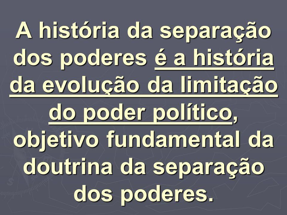 A história da separação dos poderes é a história da evolução da limitação do poder político, objetivo fundamental da doutrina da separação dos poderes.