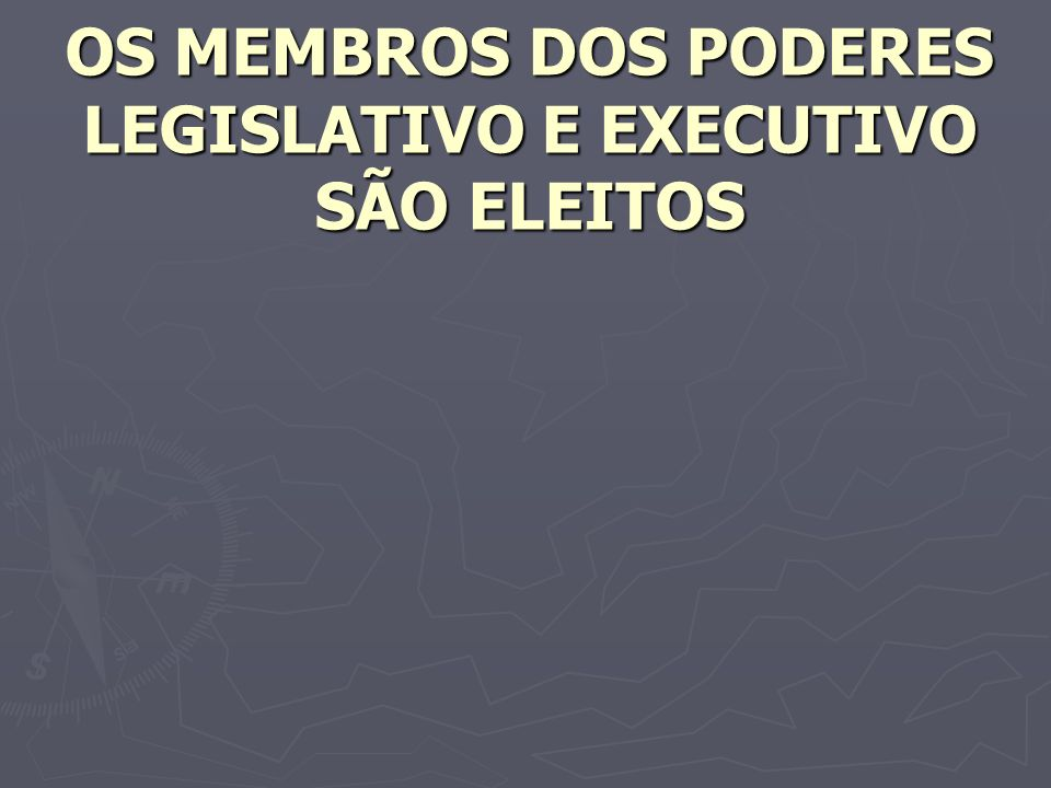 OS MEMBROS DOS PODERES LEGISLATIVO E EXECUTIVO SÃO ELEITOS
