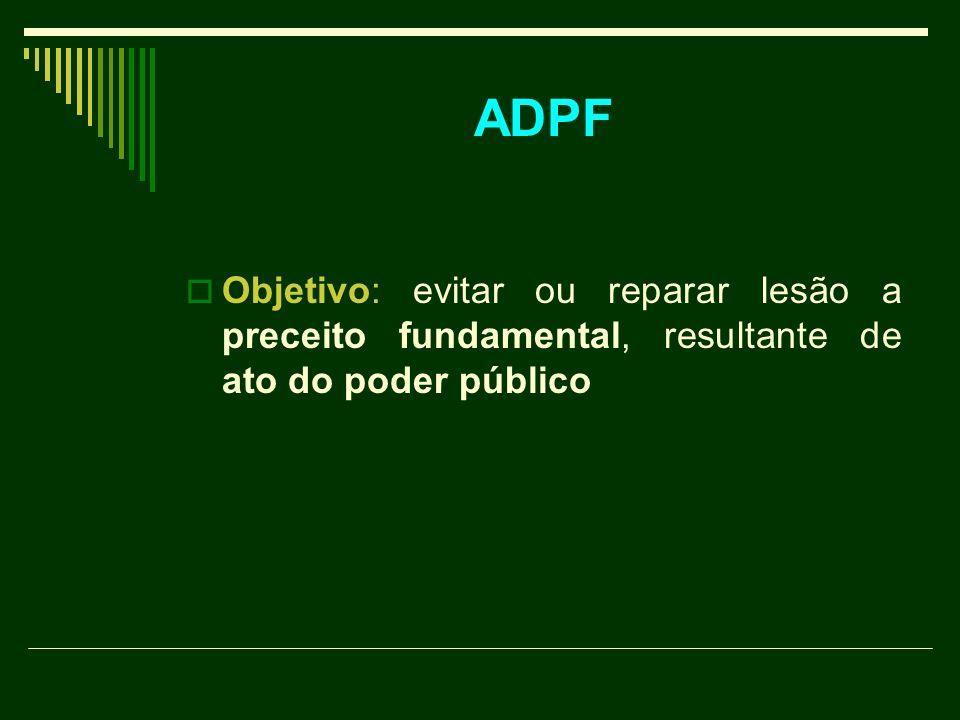 ADPF Objetivo: evitar ou reparar lesão a preceito fundamental, resultante de ato do poder público