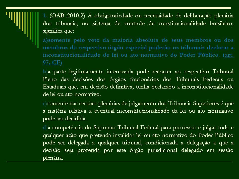 1. (OAB 2010.2) A obrigatoriedade ou necessidade de deliberação plenária dos tribunais, no sistema de controle de constitucionalidade brasileiro, significa que: