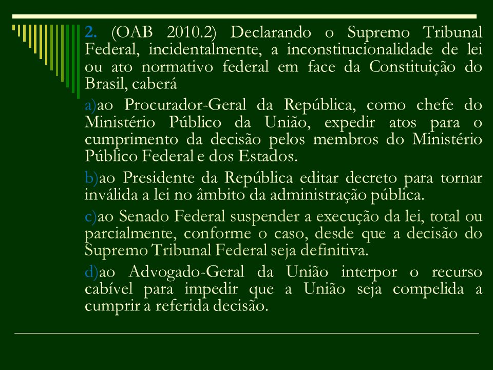 2. (OAB 2010.2) Declarando o Supremo Tribunal Federal, incidentalmente, a inconstitucionalidade de lei ou ato normativo federal em face da Constituição do Brasil, caberá