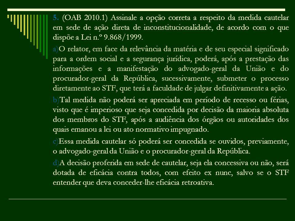 5. (OAB 2010.1) Assinale a opção correta a respeito da medida cautelar em sede de ação direta de inconstitucionalidade, de acordo com o que dispõe a Lei n.º 9.868/1999.