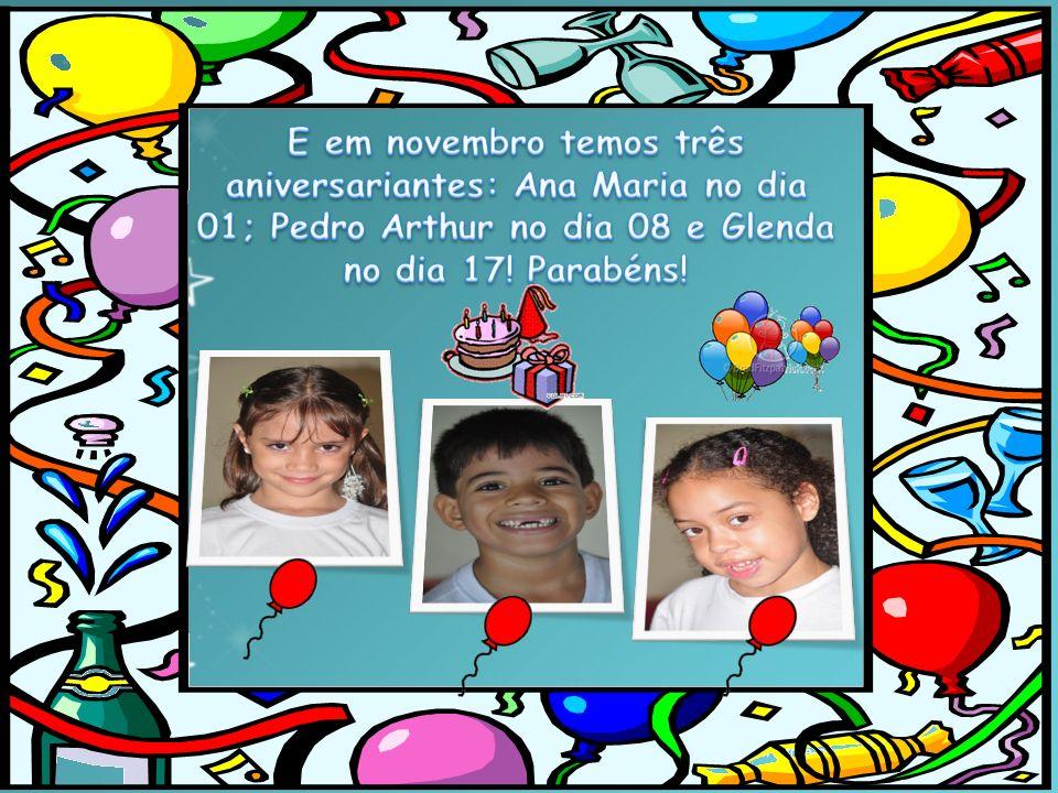 E em novembro temos três aniversariantes: Ana Maria no dia 01; Pedro Arthur no dia 08 e Glenda no dia 17.