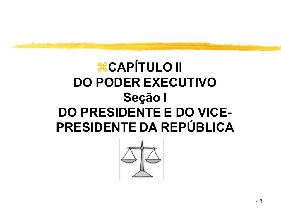 CAPÍTULO II DO PODER EXECUTIVO Seção I DO PRESIDENTE E DO VICE- PRESIDENTE DA REPÚBLICA