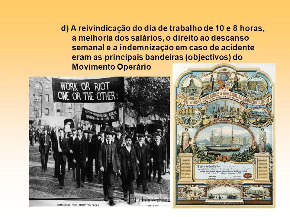 d) A reivindicação do dia de trabalho de 10 e 8 horas, a melhoria dos salários, o direito ao descanso semanal e a indemnização em caso de acidente eram as principais bandeiras (objectivos) do Movimento Operário