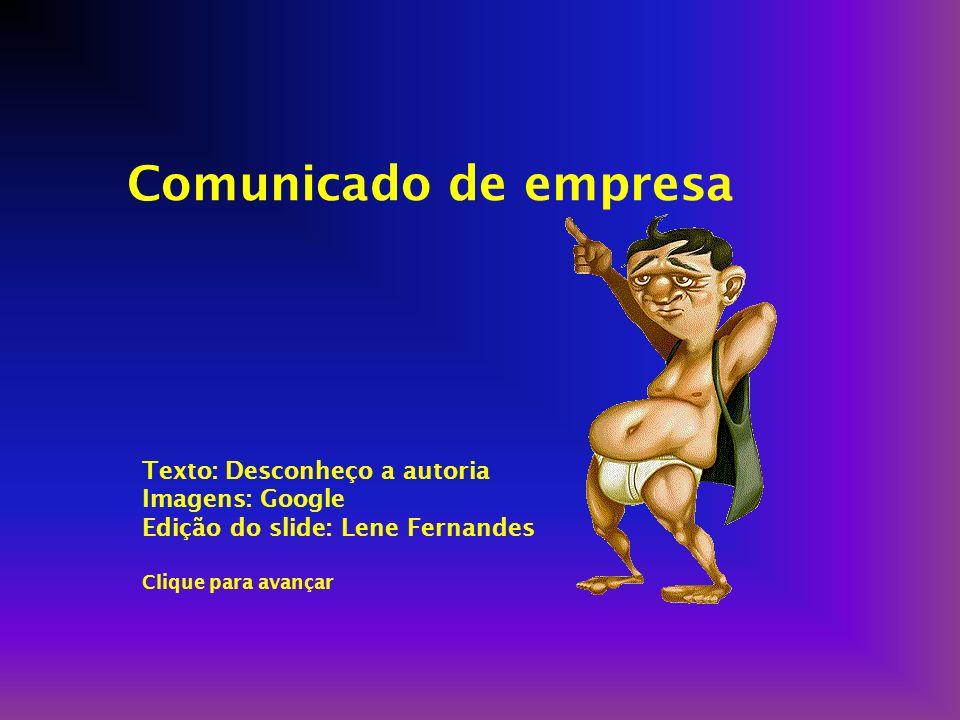 Comunicado de empresa Texto: Desconheço a autoria Imagens: Google