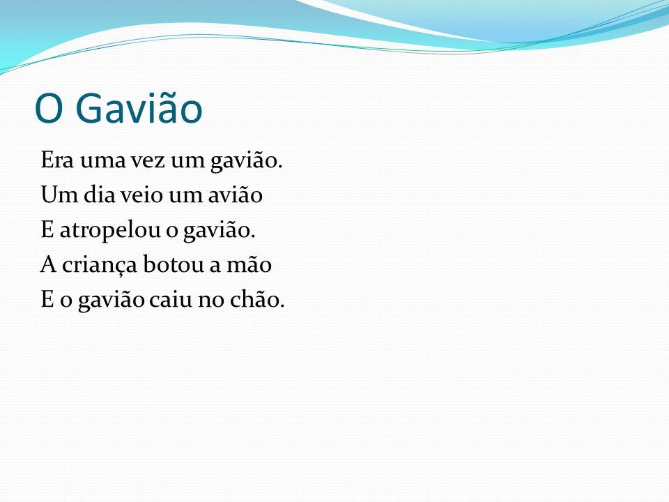 O Gavião Era uma vez um gavião. Um dia veio um avião E atropelou o gavião.