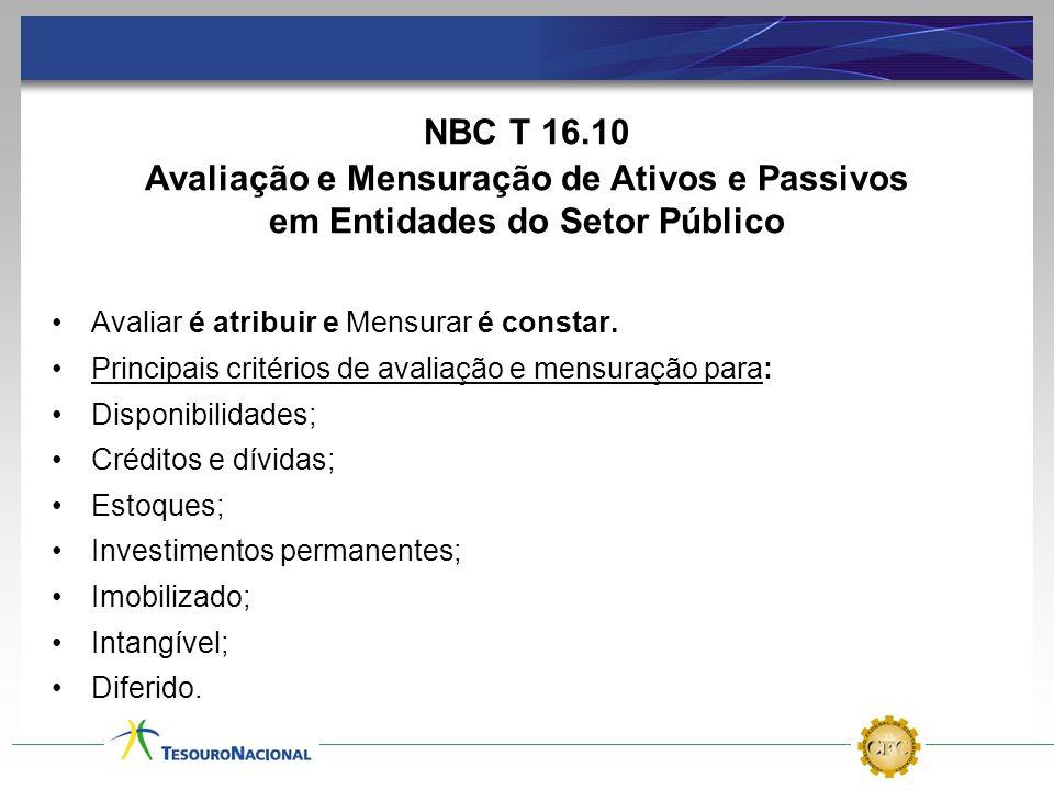 NBC T 16.10 Avaliação e Mensuração de Ativos e Passivos em Entidades do Setor Público. Avaliar é atribuir e Mensurar é constar.