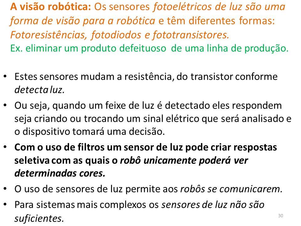 A visão robótica: Os sensores fotoelétricos de luz são uma forma de visão para a robótica e têm diferentes formas: Fotoresistências, fotodiodos e fototransistores. Ex. eliminar um produto defeituoso de uma linha de produção.