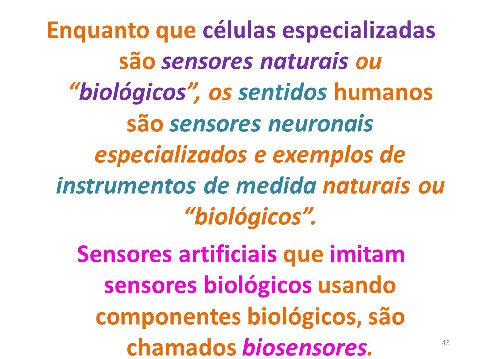 Enquanto que células especializadas são sensores naturais ou biológicos , os sentidos humanos são sensores neuronais especializados e exemplos de instrumentos de medida naturais ou biológicos .