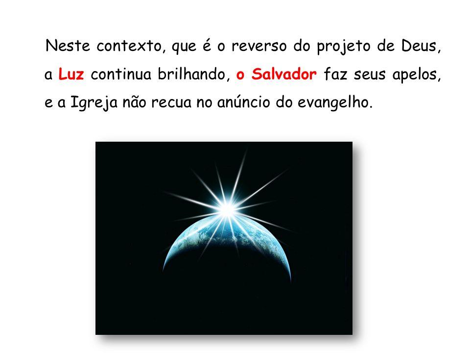 Neste contexto, que é o reverso do projeto de Deus, a Luz continua brilhando, o Salvador faz seus apelos, e a Igreja não recua no anúncio do evangelho.