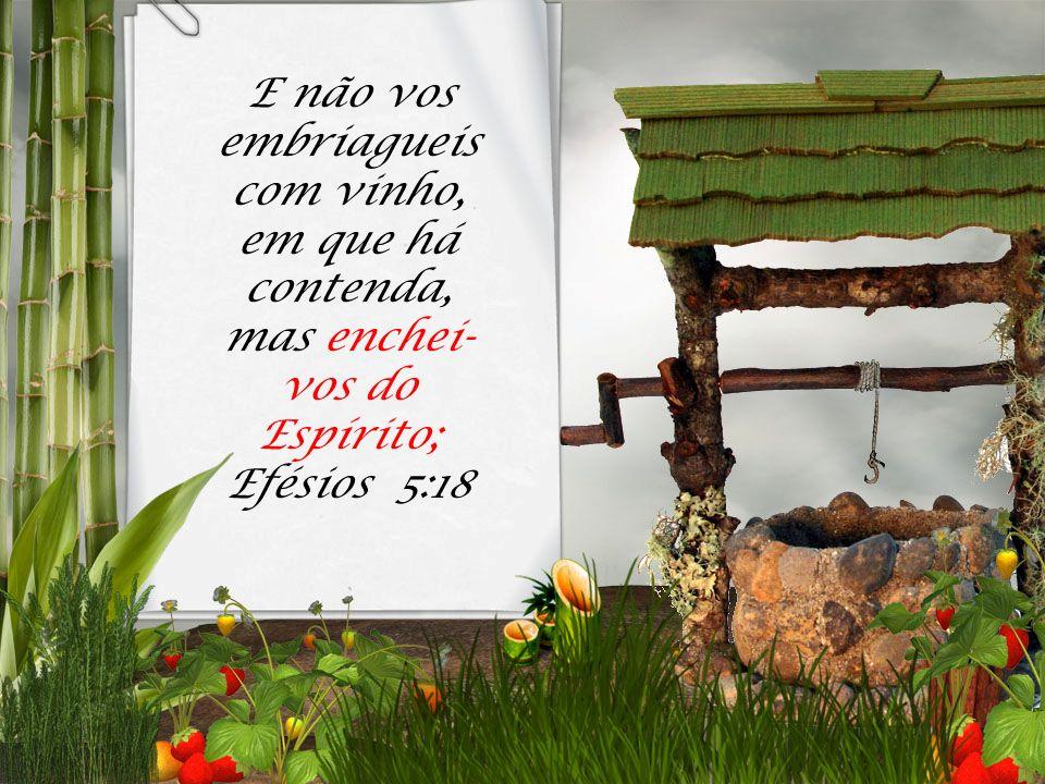 E não vos embriagueis com vinho, em que há contenda, mas enchei-vos do Espírito; Efésios 5:18