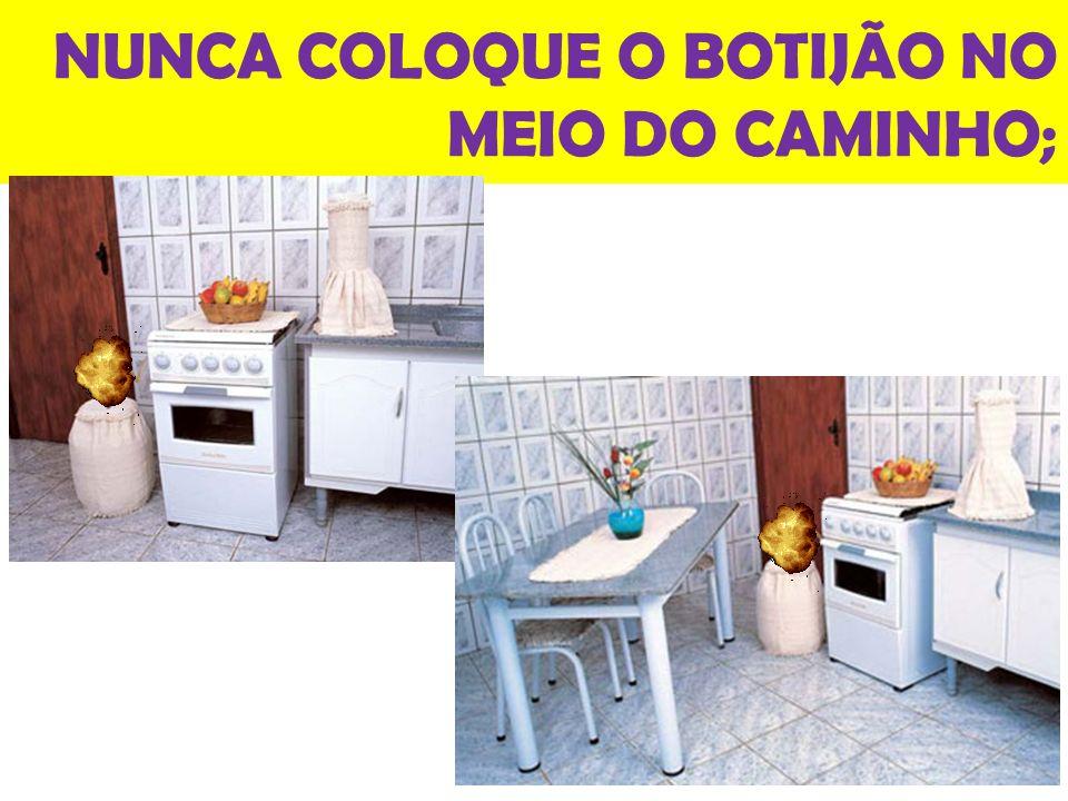 NUNCA COLOQUE O BOTIJÃO NO MEIO DO CAMINHO;