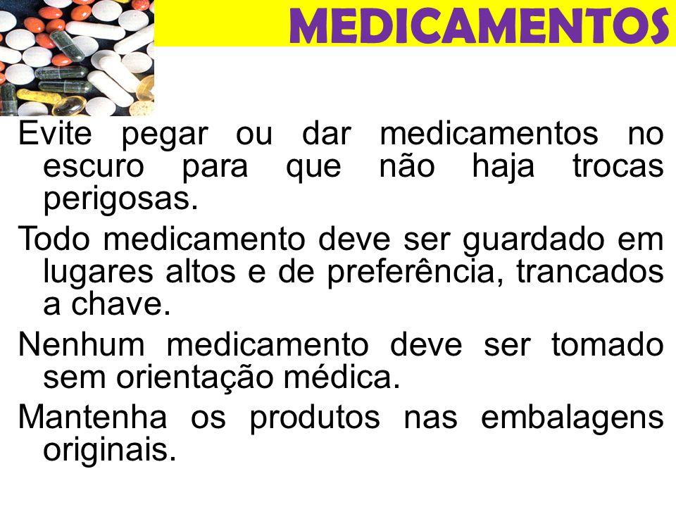 MEDICAMENTOS Evite pegar ou dar medicamentos no escuro para que não haja trocas perigosas.