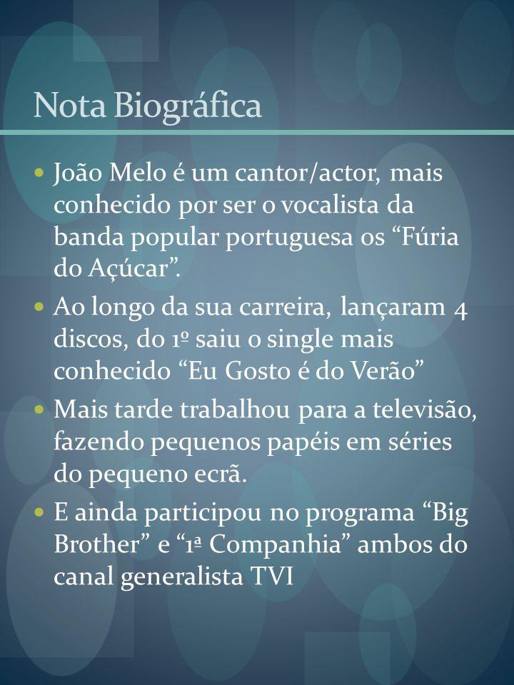 Nota Biográfica João Melo é um cantor/actor, mais conhecido por ser o vocalista da banda popular portuguesa os Fúria do Açúcar .