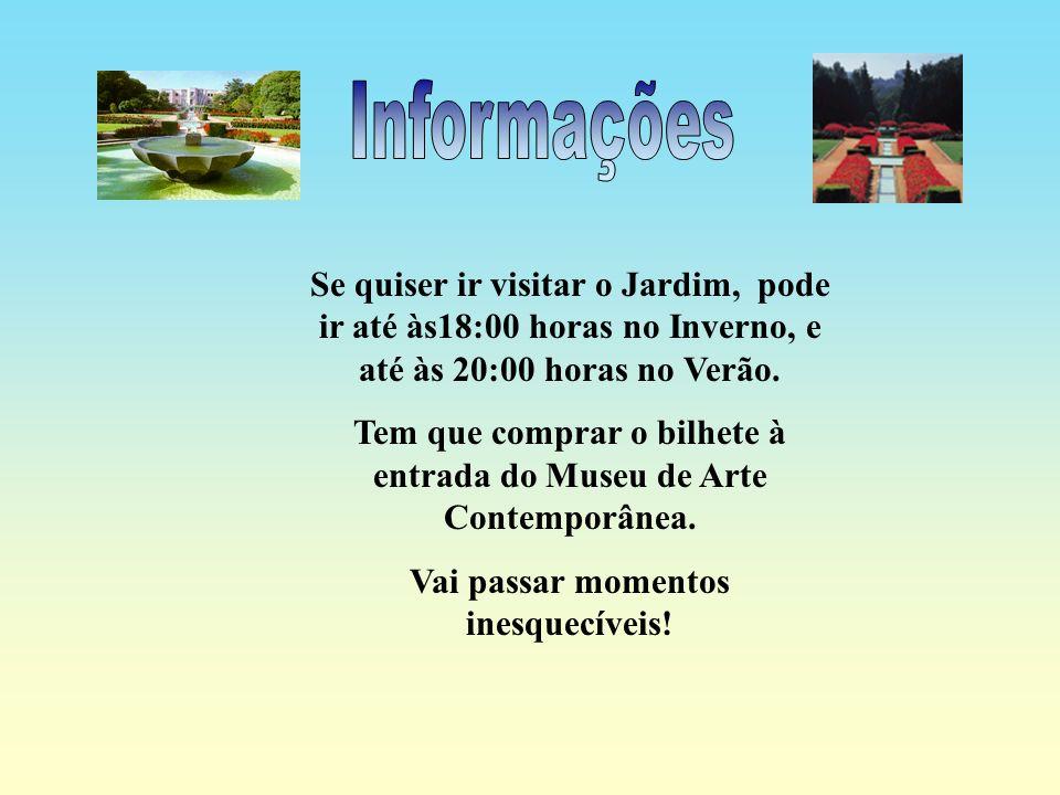 Informações Se quiser ir visitar o Jardim, pode ir até às18:00 horas no Inverno, e até às 20:00 horas no Verão.