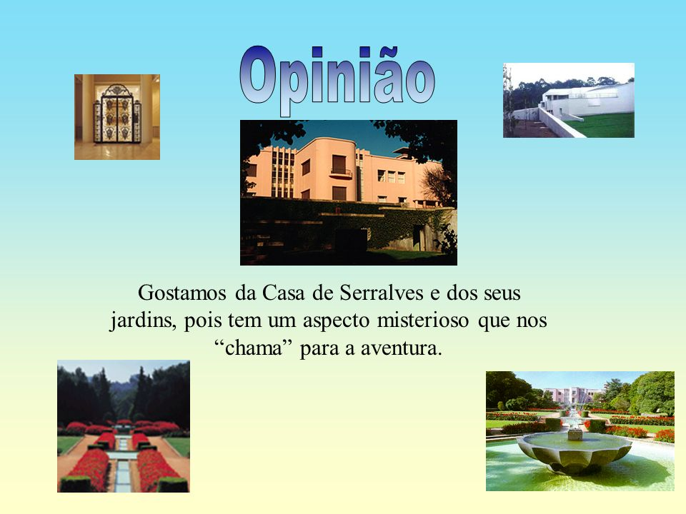 Opinião Gostamos da Casa de Serralves e dos seus jardins, pois tem um aspecto misterioso que nos chama para a aventura.