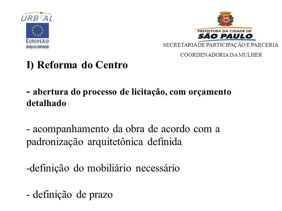 I) Reforma do Centro - abertura do processo de licitação, com orçamento detalhado - acompanhamento da obra de acordo com a padronização arquitetônica definida -definição do mobiliário necessário - definição de prazo