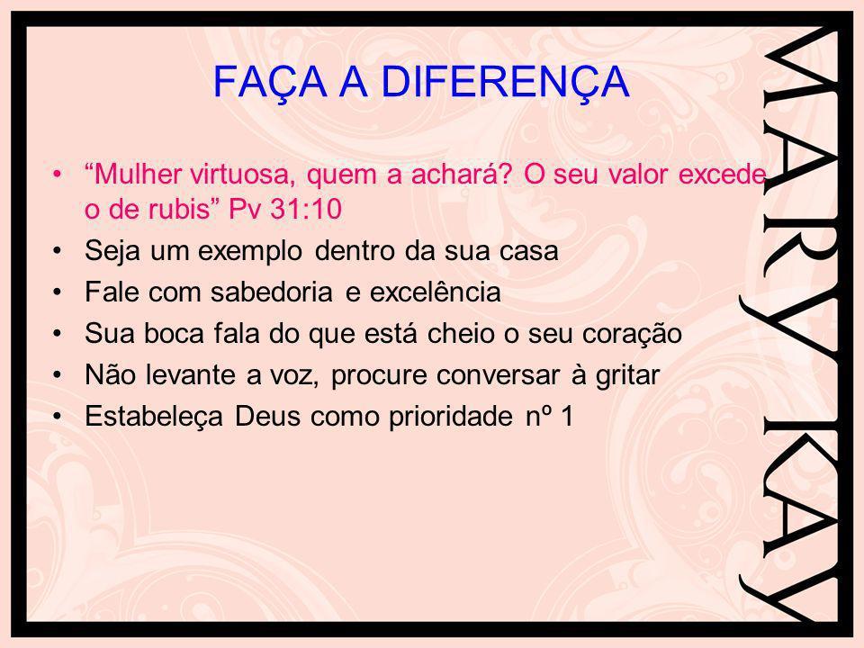 FAÇA A DIFERENÇA Mulher virtuosa, quem a achará O seu valor excede o de rubis Pv 31:10. Seja um exemplo dentro da sua casa.