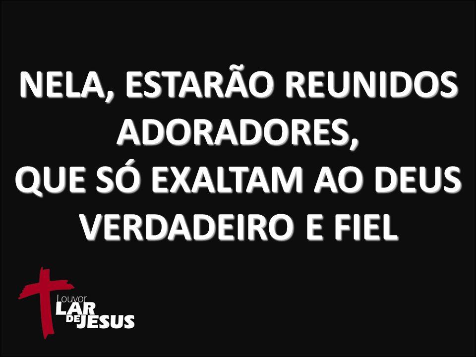 NELA, ESTARÃO REUNIDOS ADORADORES, QUE SÓ EXALTAM AO DEUS VERDADEIRO E FIEL