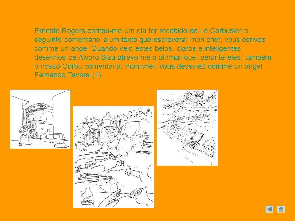 Ernesto Rogers contou-me um dia ter recebido de Le Corbusier o seguinte comentário a um texto que escrevera: mon cher, vous ecrivez comme un ange! Quando vejo estes belos, claros e inteligentes desenhos de Alvaro Siza atrevo-me a afirmar que, perante eles, também o nosso Corbu comentaria: mon cher, vous dessinez comme un ange!