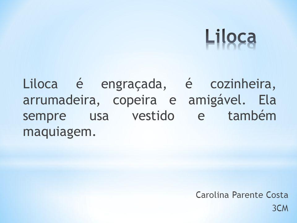 Liloca Liloca é engraçada, é cozinheira, arrumadeira, copeira e amigável. Ela sempre usa vestido e também maquiagem.