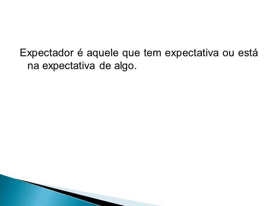 Expectador é aquele que tem expectativa ou está na expectativa de algo.