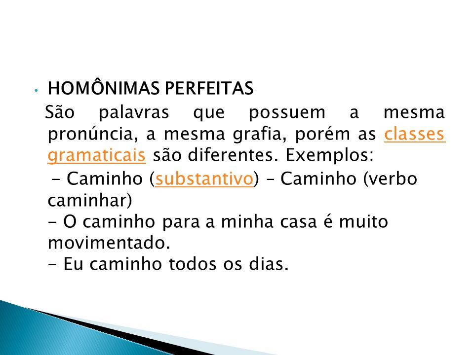 HOMÔNIMAS PERFEITAS São palavras que possuem a mesma pronúncia, a mesma grafia, porém as classes gramaticais são diferentes. Exemplos: