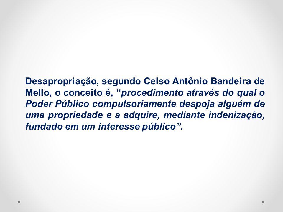 Desapropriação, segundo Celso Antônio Bandeira de Mello, o conceito é, procedimento através do qual o Poder Público compulsoriamente despoja alguém de uma propriedade e a adquire, mediante indenização, fundado em um interesse público .