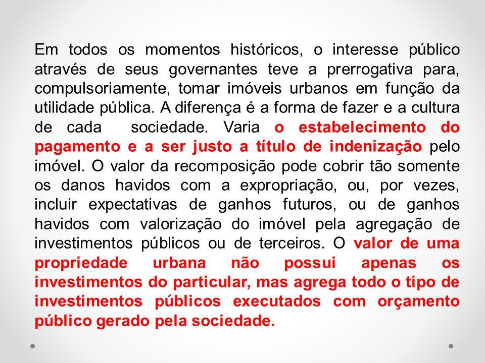 Em todos os momentos históricos, o interesse público através de seus governantes teve a prerrogativa para, compulsoriamente, tomar imóveis urbanos em função da utilidade pública.