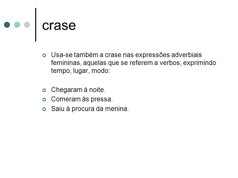 crase Usa-se também a crase nas expressões adverbiais femininas, aquelas que se referem a verbos, exprimindo tempo, lugar, modo: