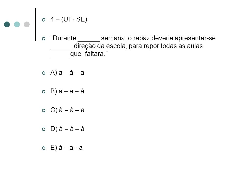 4 – (UF- SE) Durante ______ semana, o rapaz deveria apresentar-se ______ direção da escola, para repor todas as aulas _____ que faltara.