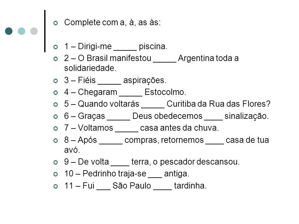 Complete com a, à, as às: 1 – Dirigi-me _____ piscina. 2 – O Brasil manifestou _____ Argentina toda a solidariedade.