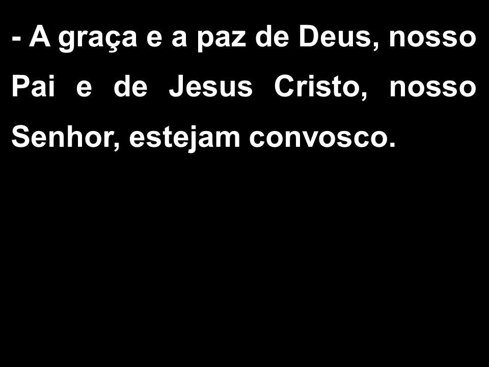 - A graça e a paz de Deus, nosso Pai e de Jesus Cristo, nosso Senhor, estejam convosco.