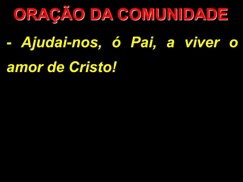 ORAÇÃO DA COMUNIDADE - Ajudai-nos, ó Pai, a viver o amor de Cristo!