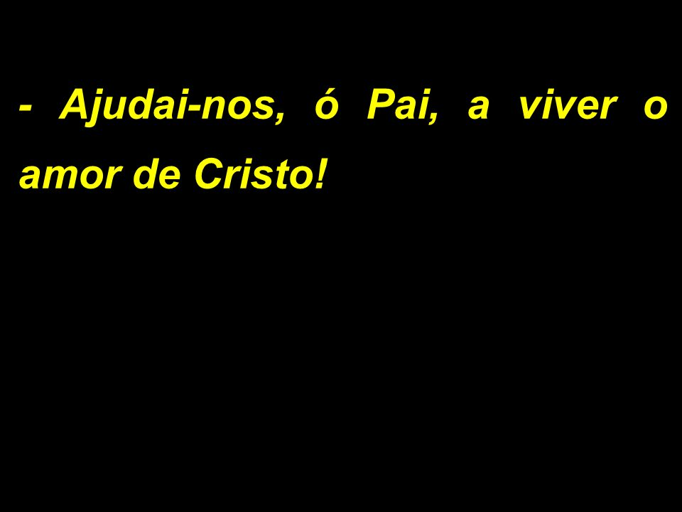 - Ajudai-nos, ó Pai, a viver o amor de Cristo!