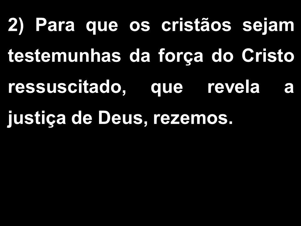 2) Para que os cristãos sejam testemunhas da força do Cristo ressuscitado, que revela a justiça de Deus, rezemos.