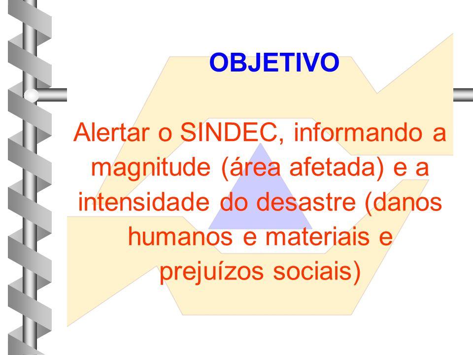 OBJETIVO Alertar o SINDEC, informando a magnitude (área afetada) e a intensidade do desastre (danos humanos e materiais e prejuízos sociais)