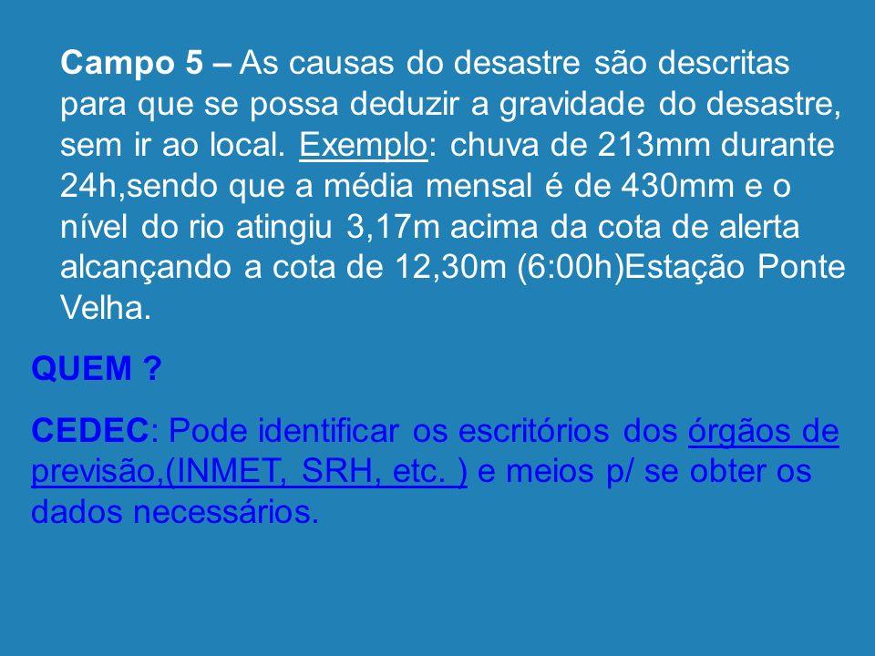 Campo 5 – As causas do desastre são descritas para que se possa deduzir a gravidade do desastre, sem ir ao local. Exemplo: chuva de 213mm durante 24h,sendo que a média mensal é de 430mm e o nível do rio atingiu 3,17m acima da cota de alerta alcançando a cota de 12,30m (6:00h)Estação Ponte Velha.