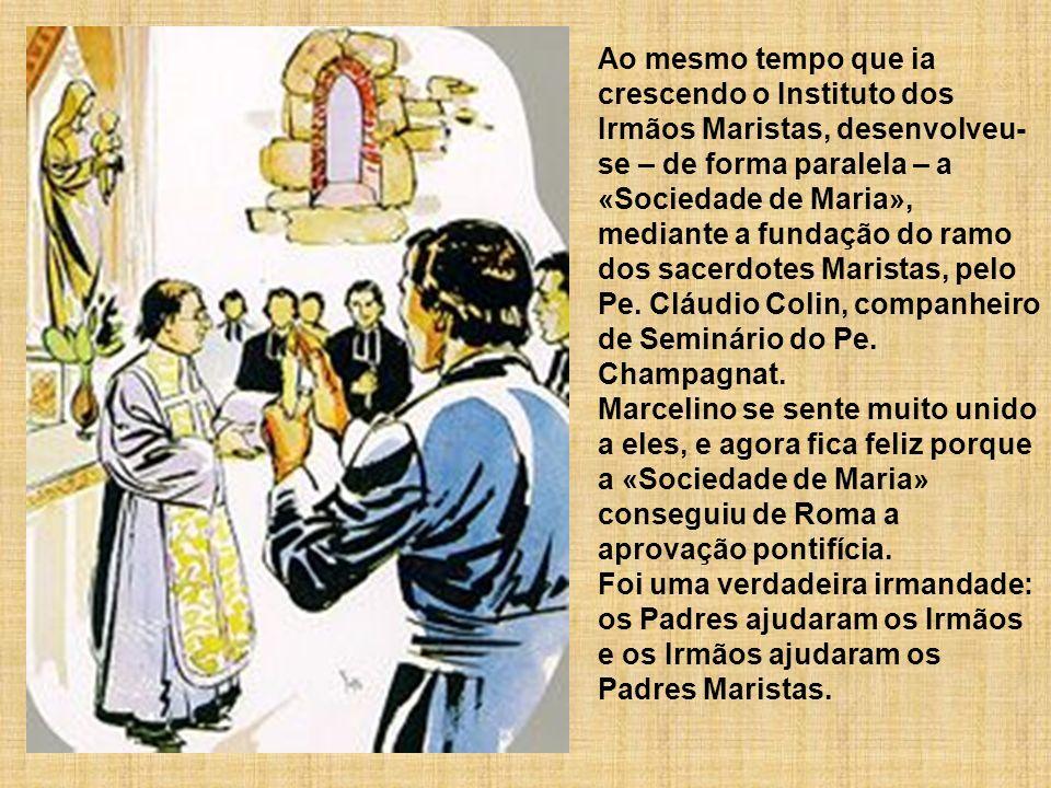 Ao mesmo tempo que ia crescendo o Instituto dos Irmãos Maristas, desenvolveu-se – de forma paralela – a «Sociedade de Maria», mediante a fundação do ramo dos sacerdotes Maristas, pelo Pe. Cláudio Colin, companheiro de Seminário do Pe. Champagnat.