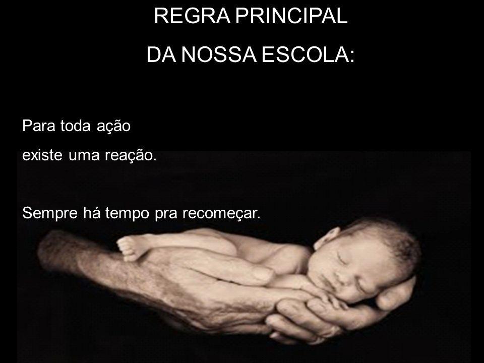 REGRA PRINCIPAL DA NOSSA ESCOLA: Para toda ação existe uma reação.