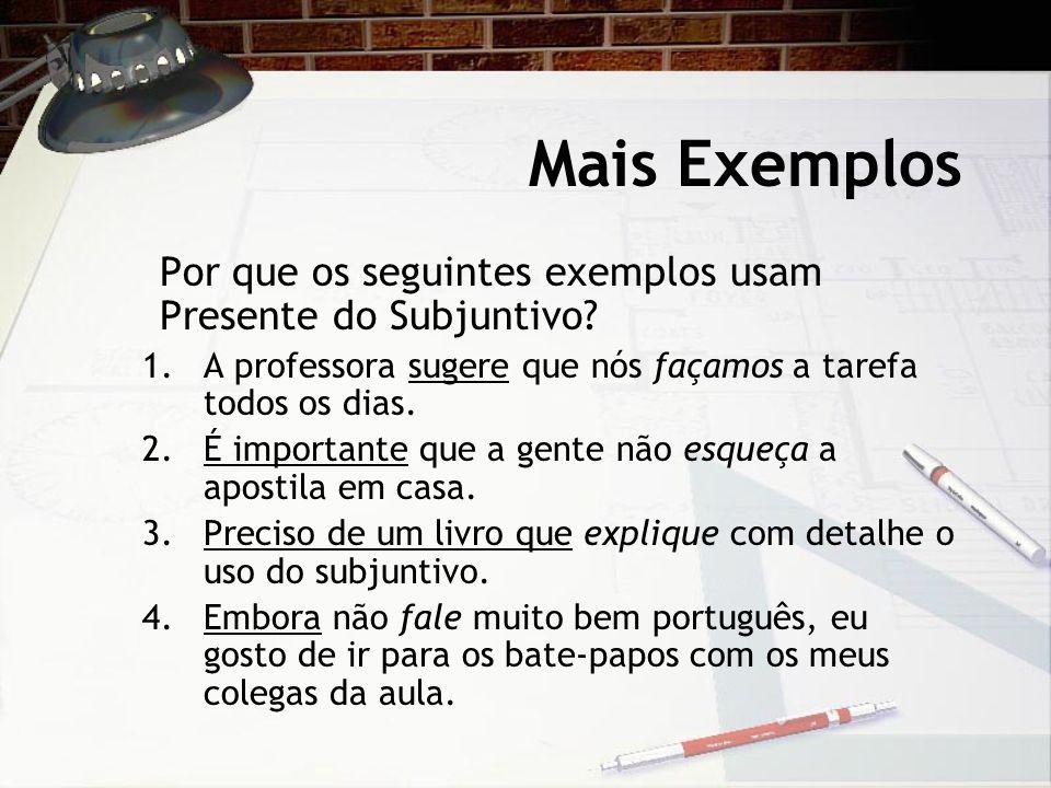 Mais Exemplos Por que os seguintes exemplos usam Presente do Subjuntivo A professora sugere que nós façamos a tarefa todos os dias.
