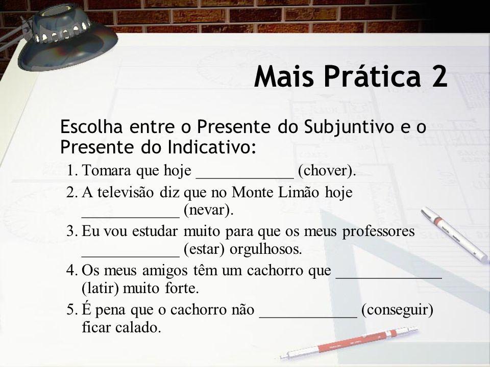 Mais Prática 2 Escolha entre o Presente do Subjuntivo e o Presente do Indicativo: 1. Tomara que hoje ____________ (chover).