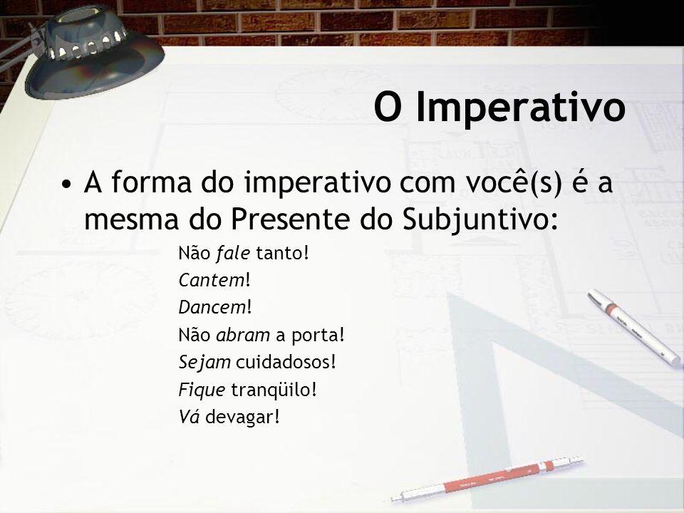 O Imperativo A forma do imperativo com você(s) é a mesma do Presente do Subjuntivo: Não fale tanto!