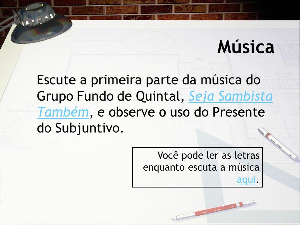 Música Escute a primeira parte da música do Grupo Fundo de Quintal, Seja Sambista Também, e observe o uso do Presente do Subjuntivo.