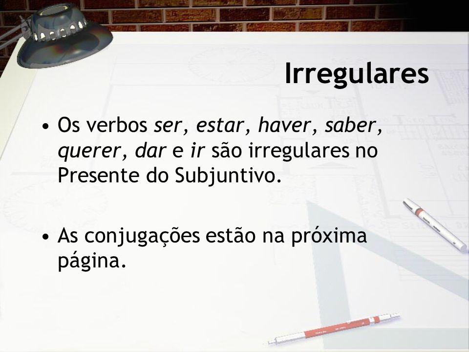 Irregulares Os verbos ser, estar, haver, saber, querer, dar e ir são irregulares no Presente do Subjuntivo.