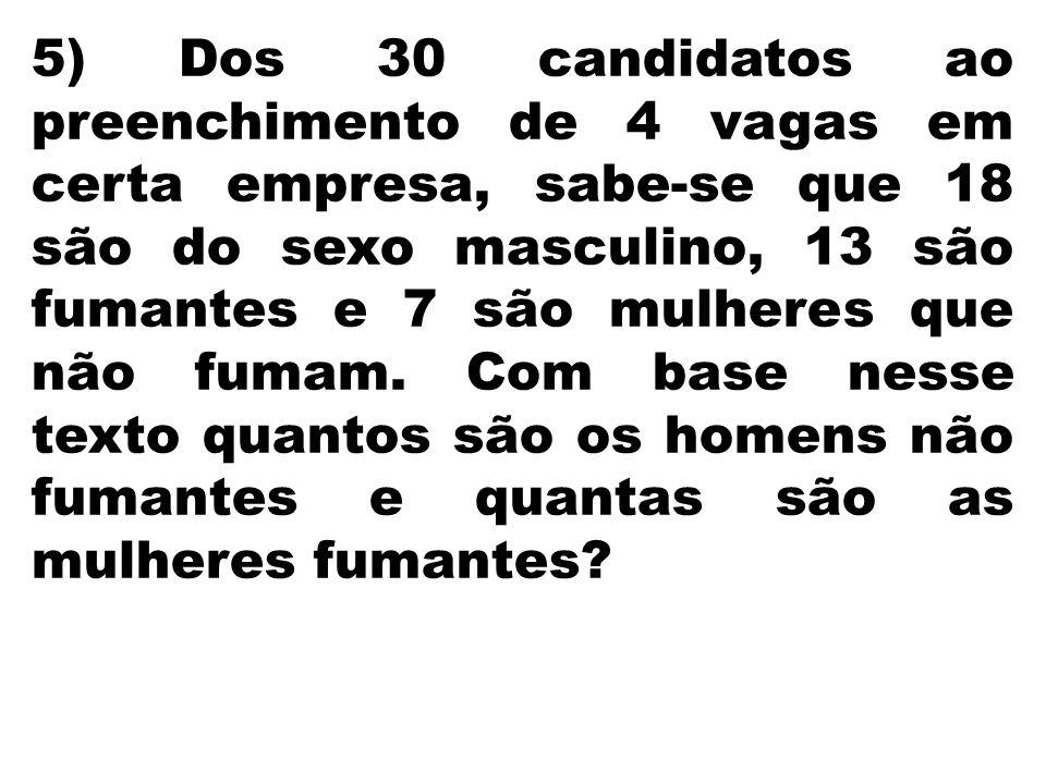 5) Dos 30 candidatos ao preenchimento de 4 vagas em certa empresa, sabe-se que 18 são do sexo masculino, 13 são fumantes e 7 são mulheres que não fumam.