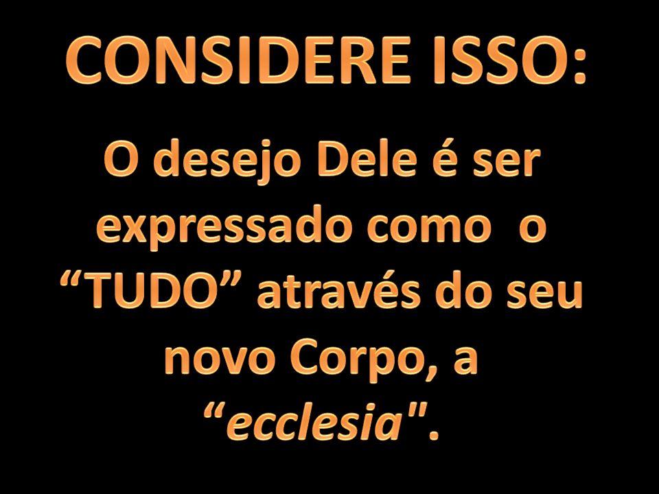 CONSIDERE ISSO: O desejo Dele é ser expressado como o TUDO através do seu novo Corpo, a ecclesia .
